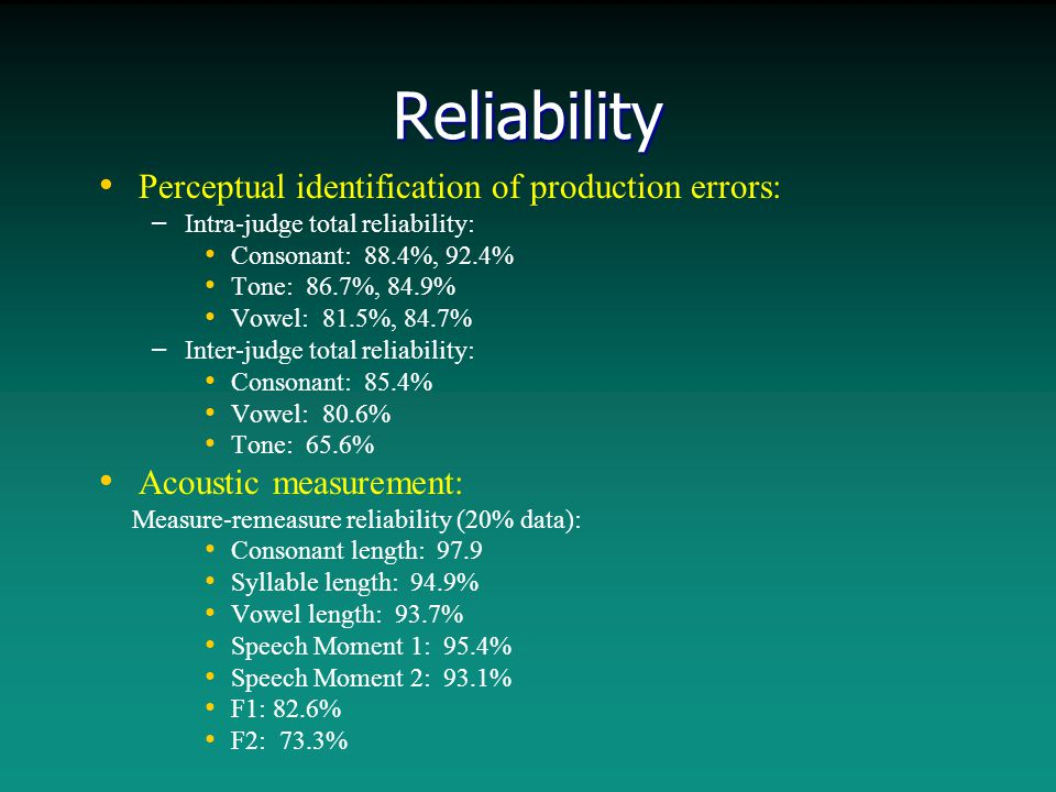Reliability Perceptual identification of production errors: – – Intra-judge total reliability: Consonant: 88.4%, 92.4% Tone: 86.7%, 84.9% Vowel: 81.5%, 84.7% – – Inter-judge total reliability: Consonant: 85.4% Vowel: 80.6% Tone: 65.6% Acoustic measurement: Measure-remeasure reliability (20% data): Consonant length: 97.9 Syllable length: 94.9% Vowel length: 93.7% Speech Moment 1: 95.4% Speech Moment 2: 93.1% F1: 82.6% F2: 73.3%