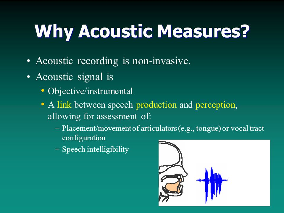 Why Acoustic Measures. Acoustic recording is non-invasive.