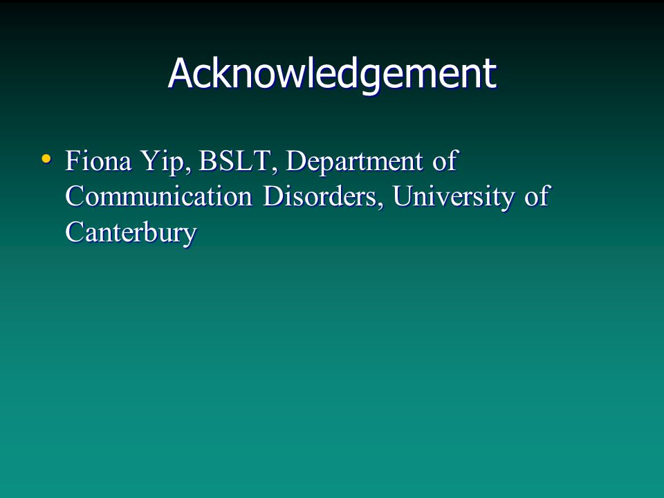 Acknowledgement Fiona Yip, BSLT, Department of Communication Disorders, University of Canterbury Fiona Yip, BSLT, Department of Communication Disorder