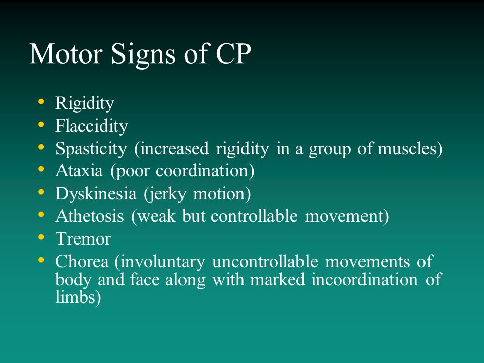 Motor Signs of CP Rigidity Flaccidity Spasticity (increased rigidity in a group of muscles) Ataxia (poor coordination) Dyskinesia (jerky motion) Athet