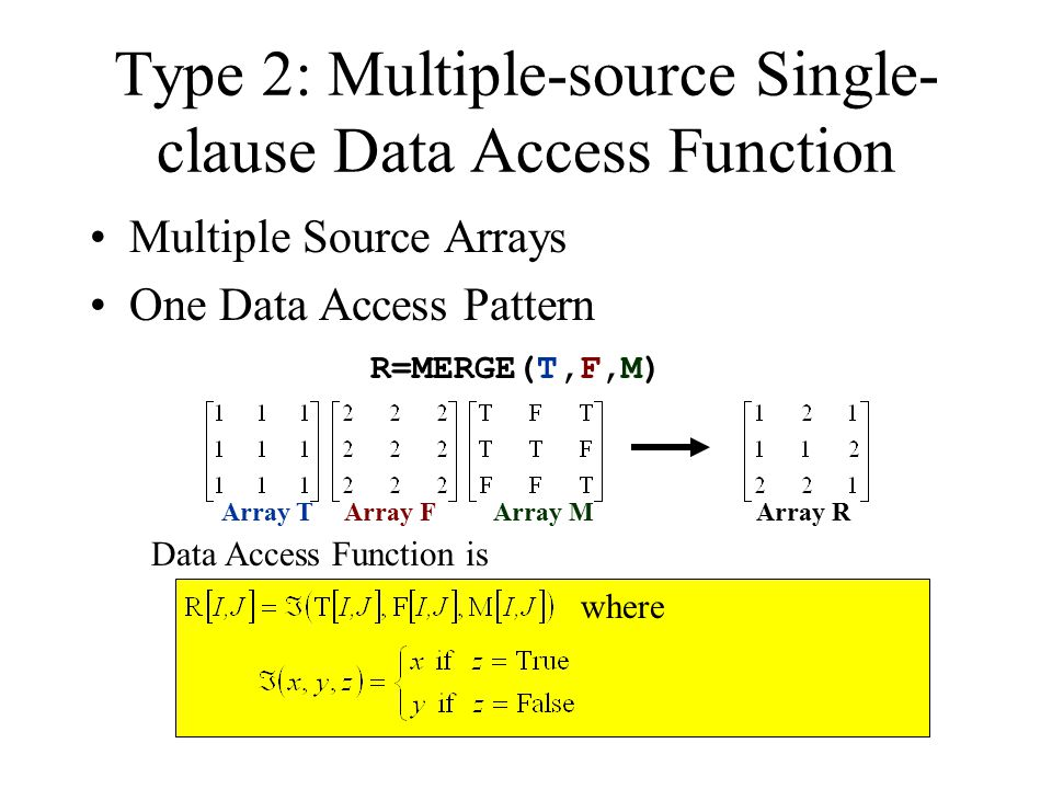 Type 2: Multiple-source Single- clause Data Access Function Multiple Source Arrays One Data Access Pattern R=MERGE(T,F,M) Data Access Function is where Array TArray FArray MArray R