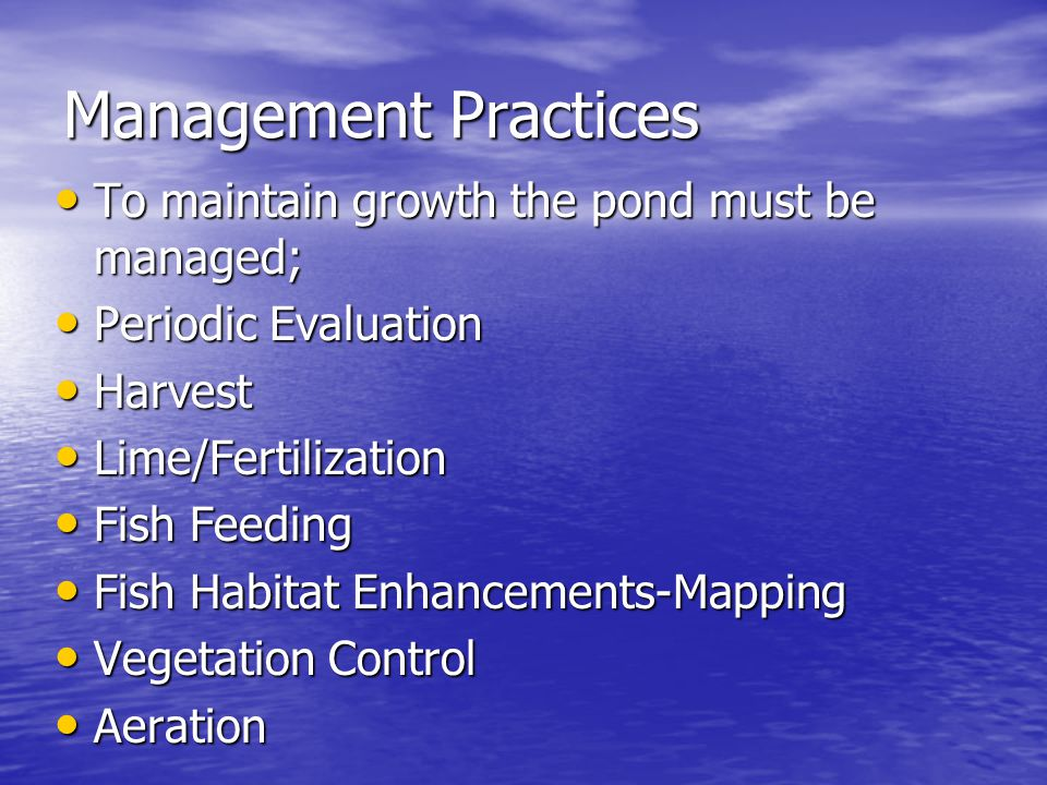 Management Practices To maintain growth the pond must be managed; To maintain growth the pond must be managed; Periodic Evaluation Periodic Evaluation Harvest Harvest Lime/Fertilization Lime/Fertilization Fish Feeding Fish Feeding Fish Habitat Enhancements-Mapping Fish Habitat Enhancements-Mapping Vegetation Control Vegetation Control Aeration Aeration