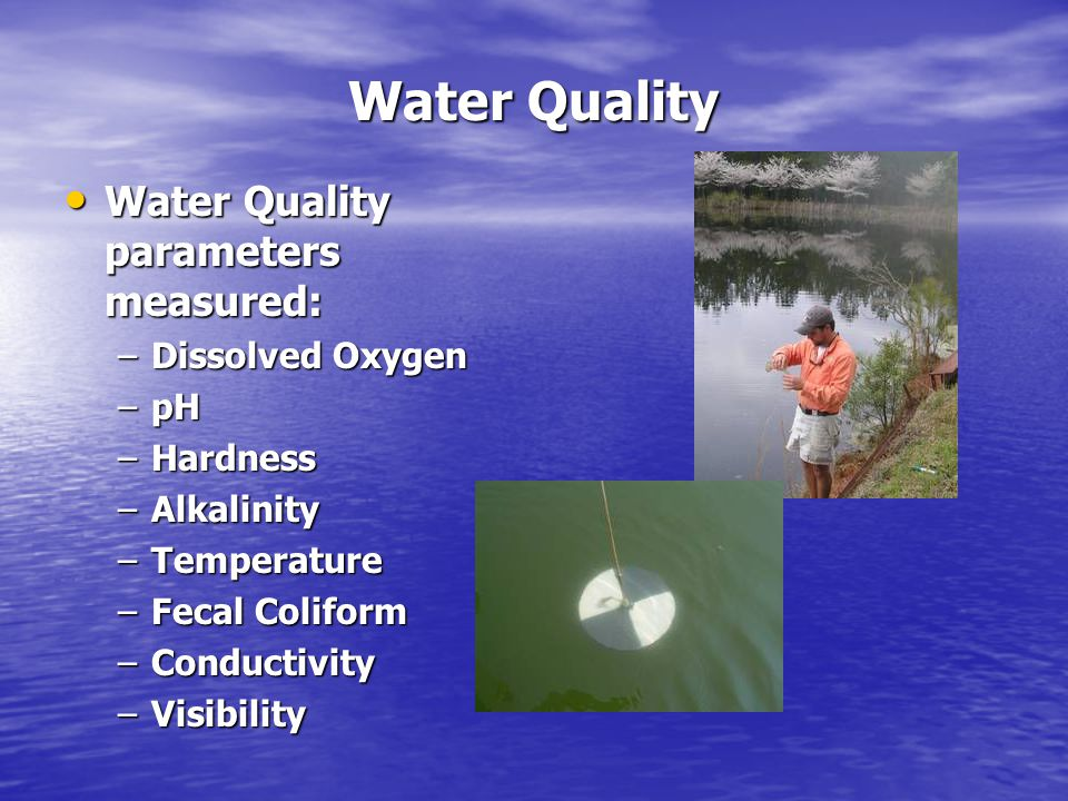 Water Quality Water Quality parameters measured: Water Quality parameters measured: –Dissolved Oxygen –pH –Hardness –Alkalinity –Temperature –Fecal Coliform –Conductivity –Visibility