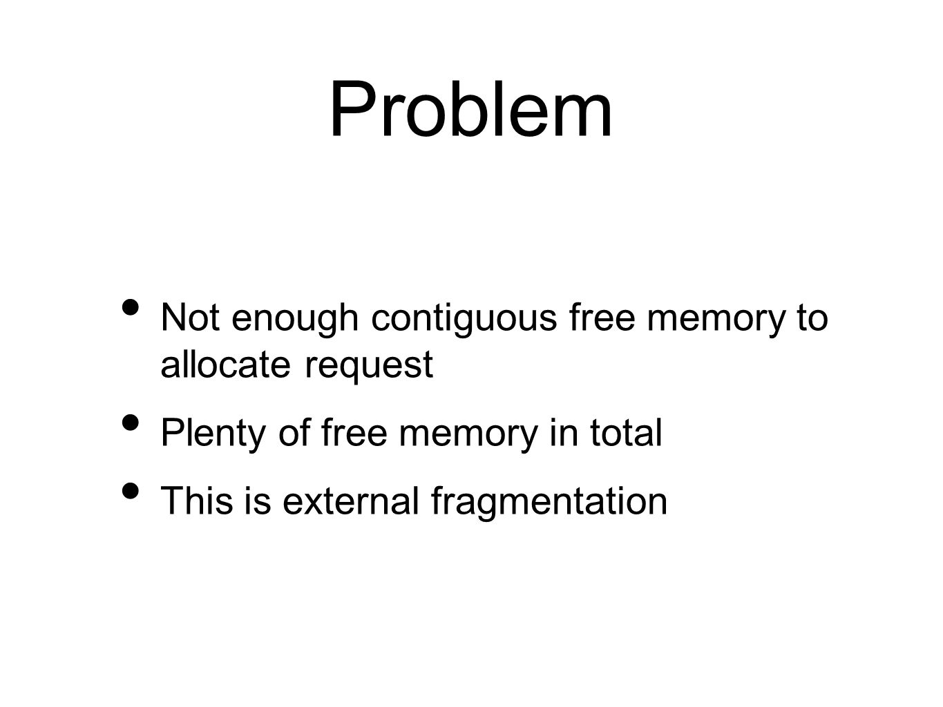 Problem Not enough contiguous free memory to allocate request Plenty of free memory in total This is external fragmentation