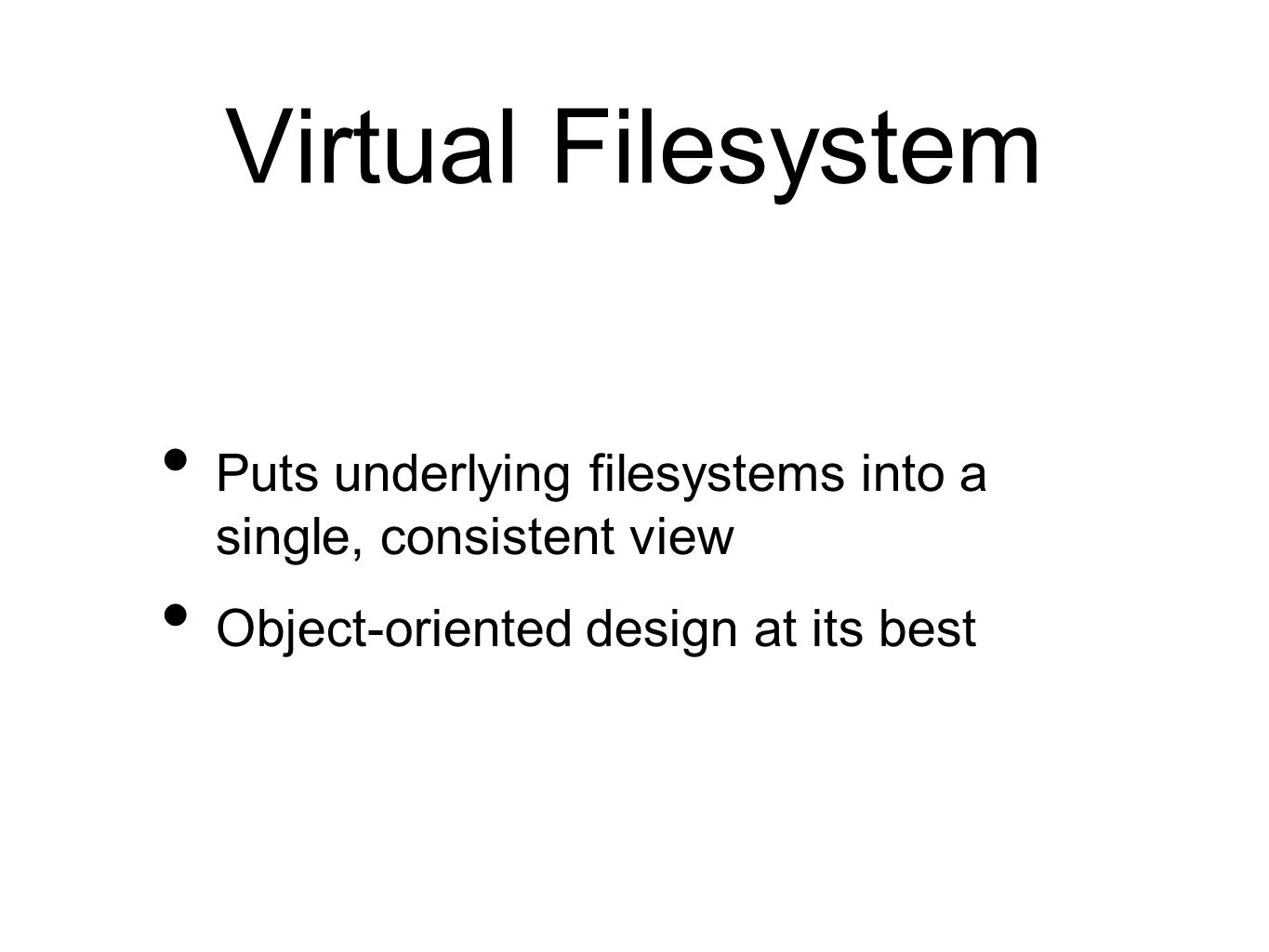 Virtual Filesystem Puts underlying filesystems into a single, consistent view Object-oriented design at its best