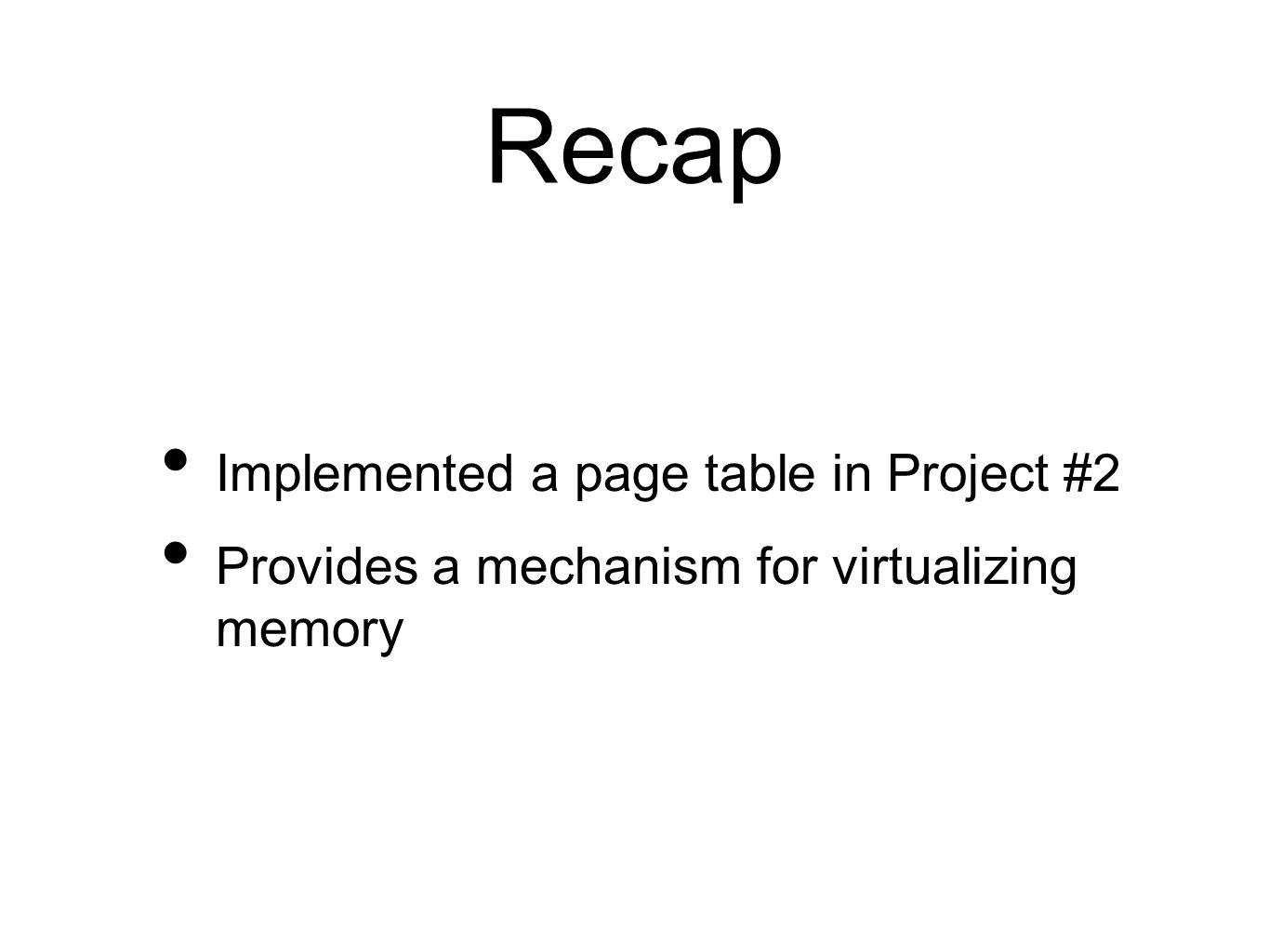 Recap Implemented a page table in Project #2 Provides a mechanism for virtualizing memory