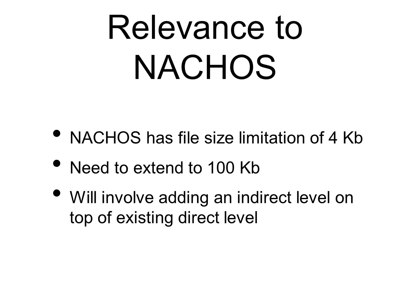Relevance to NACHOS NACHOS has file size limitation of 4 Kb Need to extend to 100 Kb Will involve adding an indirect level on top of existing direct l