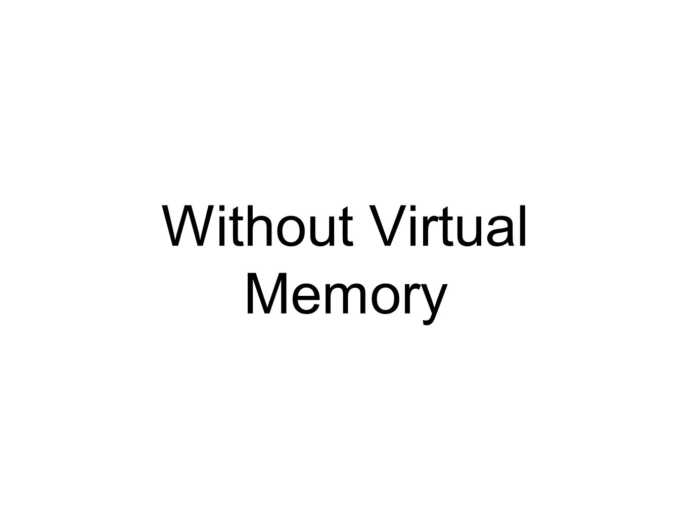 Without Virtual Memory