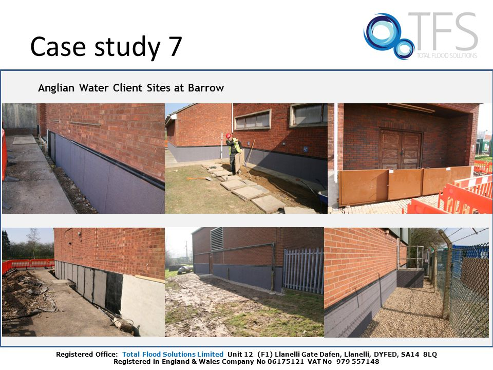 Case study 7 Registered Office: Total Flood Solutions Limited Unit 12 (F1) Llanelli Gate Dafen, Llanelli, DYFED, SA14 8LQ Registered in England & Wales Company No 06175121 VAT No 979 557148 Anglian Water Client Sites at Barrow