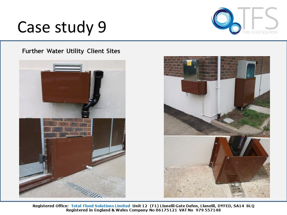 Further Water Utility Client Sites Case study 9 Registered Office: Total Flood Solutions Limited Unit 12 (F1) Llanelli Gate Dafen, Llanelli, DYFED, SA14 8LQ Registered in England & Wales Company No 06175121 VAT No 979 557148
