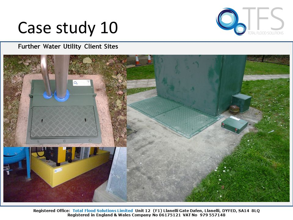Further Water Utility Client Sites Case study 10 Registered Office: Total Flood Solutions Limited Unit 12 (F1) Llanelli Gate Dafen, Llanelli, DYFED, SA14 8LQ Registered in England & Wales Company No 06175121 VAT No 979 557148