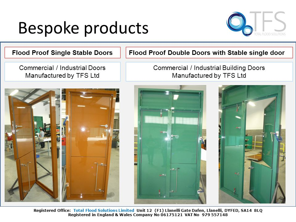 Bespoke products Flood Proof Single Stable DoorsFlood Proof Double Doors with Stable single door Commercial / Industrial Doors Manufactured by TFS Ltd Commercial / Industrial Building Doors Manufactured by TFS Ltd Registered Office: Total Flood Solutions Limited Unit 12 (F1) Llanelli Gate Dafen, Llanelli, DYFED, SA14 8LQ Registered in England & Wales Company No 06175121 VAT No 979 557148