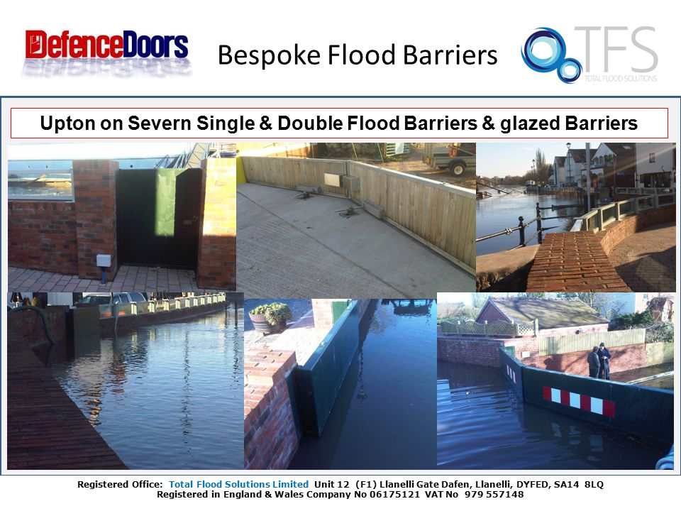 Bespoke Flood Barriers Registered Office: Total Flood Solutions Limited Unit 12 (F1) Llanelli Gate Dafen, Llanelli, DYFED, SA14 8LQ Registered in England & Wales Company No 06175121 VAT No 979 557148 Upton on Severn Single & Double Flood Barriers & glazed Barriers