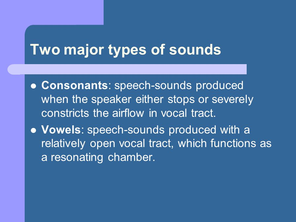 Two major types of sounds Consonants: speech-sounds produced when the speaker either stops or severely constricts the airflow in vocal tract.