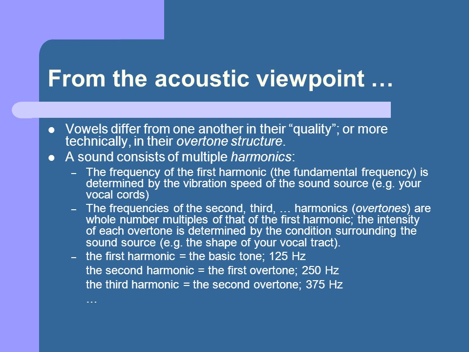 From the acoustic viewpoint … Vowels differ from one another in their quality ; or more technically, in their overtone structure.