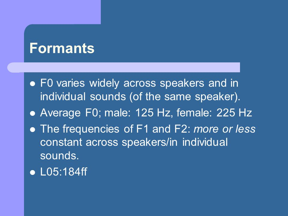Formants F0 varies widely across speakers and in individual sounds (of the same speaker).