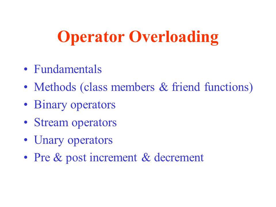 Operator Overloading Fundamentals Methods (class members & friend functions) Binary operators Stream operators Unary operators Pre & post increment &
