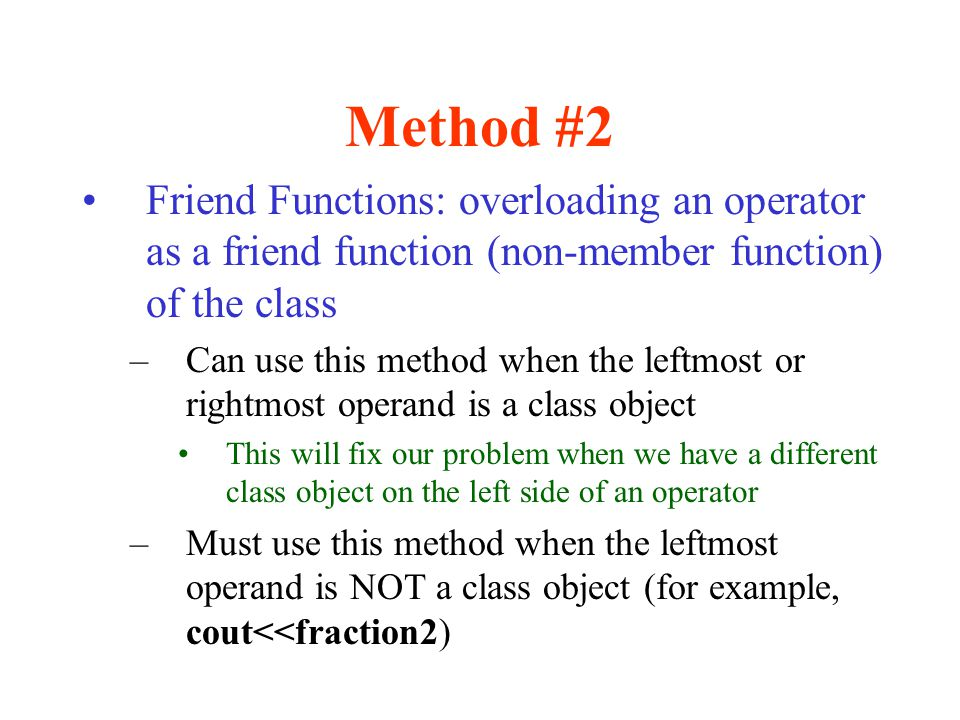 Method #2 Friend Functions: overloading an operator as a friend function (non-member function) of the class –Can use this method when the leftmost or