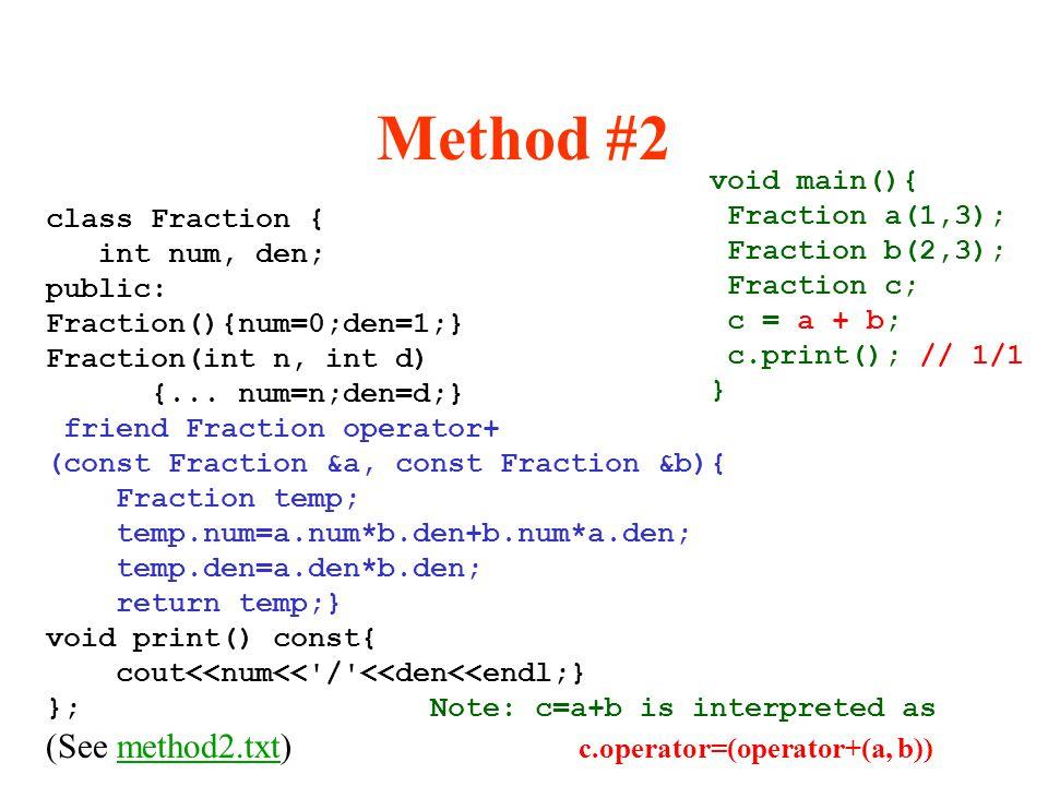 Method #2 class Fraction { int num, den; public: Fraction(){num=0;den=1;} Fraction(int n, int d) {... num=n;den=d;} friend Fraction operator+ (const F
