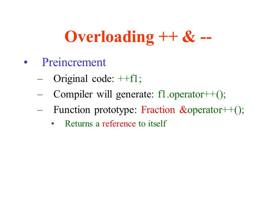 Overloading ++ & -- Preincrement –Original code: ++f1; –Compiler will generate: f1.operator++(); –Function prototype: Fraction &operator++(); Returns