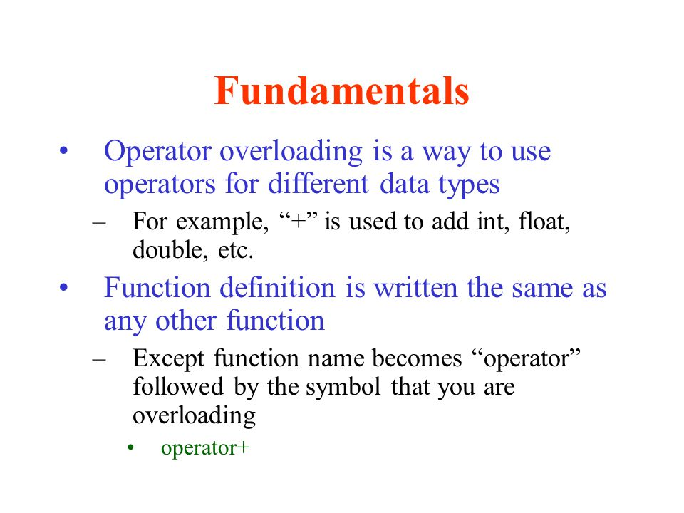 """Fundamentals Operator overloading is a way to use operators for different data types –For example, """"+"""" is used to add int, float, double, etc. Functio"""
