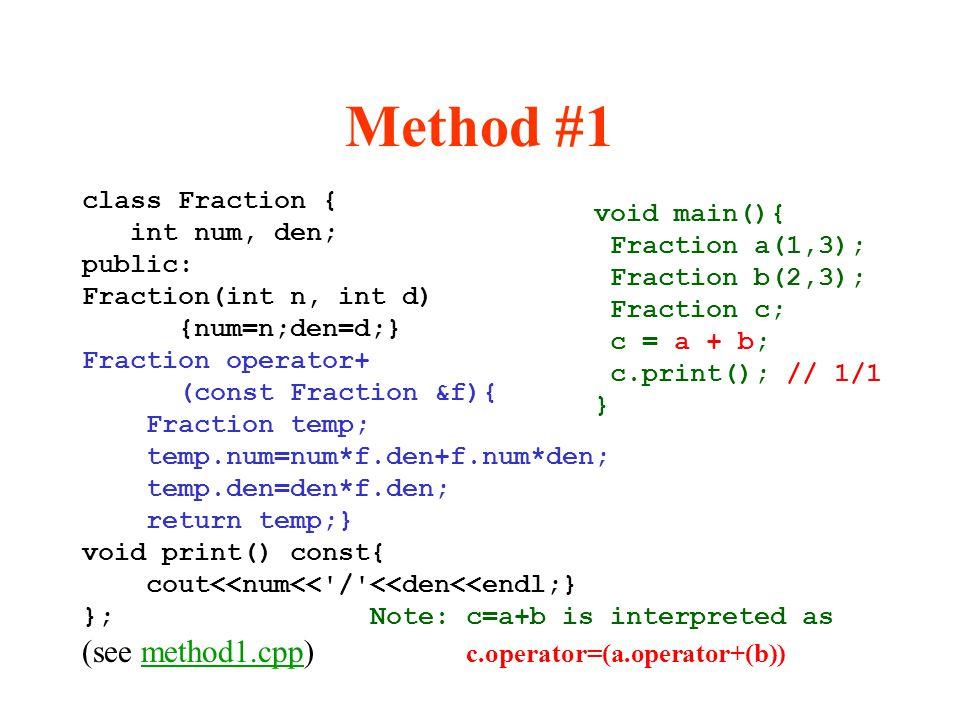 Method #1 class Fraction { int num, den; public: Fraction(int n, int d) {num=n;den=d;} Fraction operator+ (const Fraction &f){ Fraction temp; temp.num