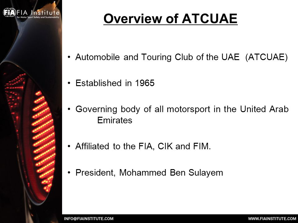 Overview of ATCUAE Automobile and Touring Club of the UAE (ATCUAE) Established in 1965 Governing body of all motorsport in the United Arab Emirates Af