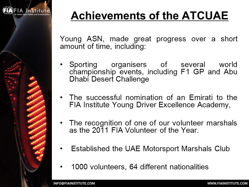 Achievements of the ATCUAE Young ASN, made great progress over a short amount of time, including: Sporting organisers of several world championship events, including F1 GP and Abu Dhabi Desert Challenge The successful nomination of an Emirati to the FIA Institute Young Driver Excellence Academy, The recognition of one of our volunteer marshals as the 2011 FIA Volunteer of the Year.