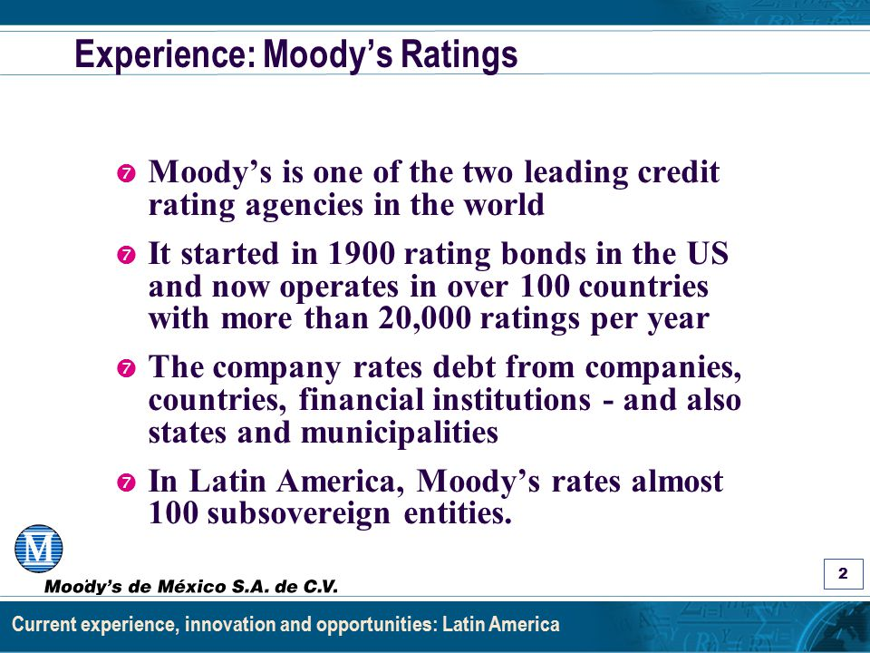 Asignación de Calificaciones a Estados y Municipios: Los Factores y el Proceso 3 Current experience, innovation and opportunities: Latin America Experience: Moody's Mexico ' Moody's, a latecomer to Mexico, opened offices in late 2000 and covers similar categories - including subsovereign ' Previously subsovereign debt in Mexico was mainly made through the federal government and its banks ' Recently, changes in the law mandated states and municipalities to secure 2 ratings in order to obtain lower cost government bank loans
