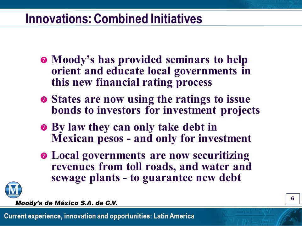 Asignación de Calificaciones a Estados y Municipios: Los Factores y el Proceso 6 Current experience, innovation and opportunities: Latin America Innovations: Combined Initiatives ' Moody's has provided seminars to help orient and educate local governments in this new financial rating process ' States are now using the ratings to issue bonds to investors for investment projects ' By law they can only take debt in Mexican pesos - and only for investment ' Local governments are now securitizing revenues from toll roads, and water and sewage plants - to guarantee new debt