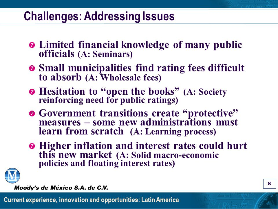 Asignación de Calificaciones a Estados y Municipios: Los Factores y el Proceso 8 Current experience, innovation and opportunities: Latin America Challenges: Addressing Issues ' Limited financial knowledge of many public officials (A: Seminars) ' Small municipalities find rating fees difficult to absorb (A: Wholesale fees) ' Hesitation to open the books (A: Society reinforcing need for public ratings) ' Government transitions create protective measures – some new administrations must learn from scratch (A: Learning process) ' Higher inflation and interest rates could hurt this new market (A: Solid macro-economic policies and floating interest rates)