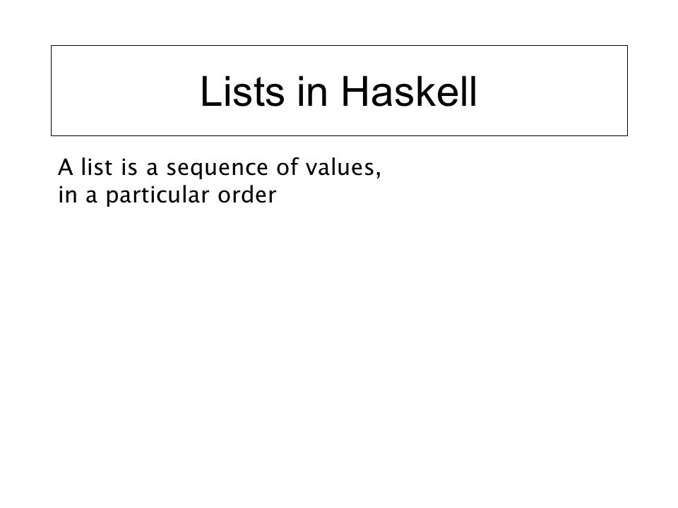 Lists in Haskell A list is a sequence of values, in a particular order