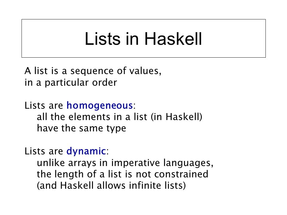 Lists in Haskell A list is a sequence of values, in a particular order Lists are homogeneous: all the elements in a list (in Haskell) have the same ty