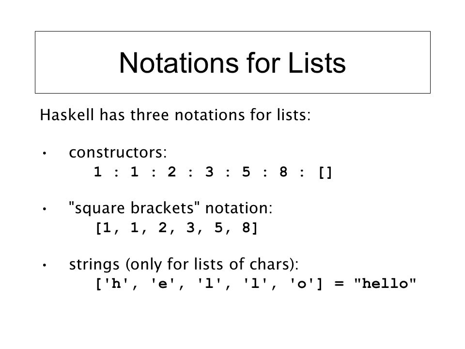 Notations for Lists Haskell has three notations for lists: constructors: 1 : 1 : 2 : 3 : 5 : 8 : []