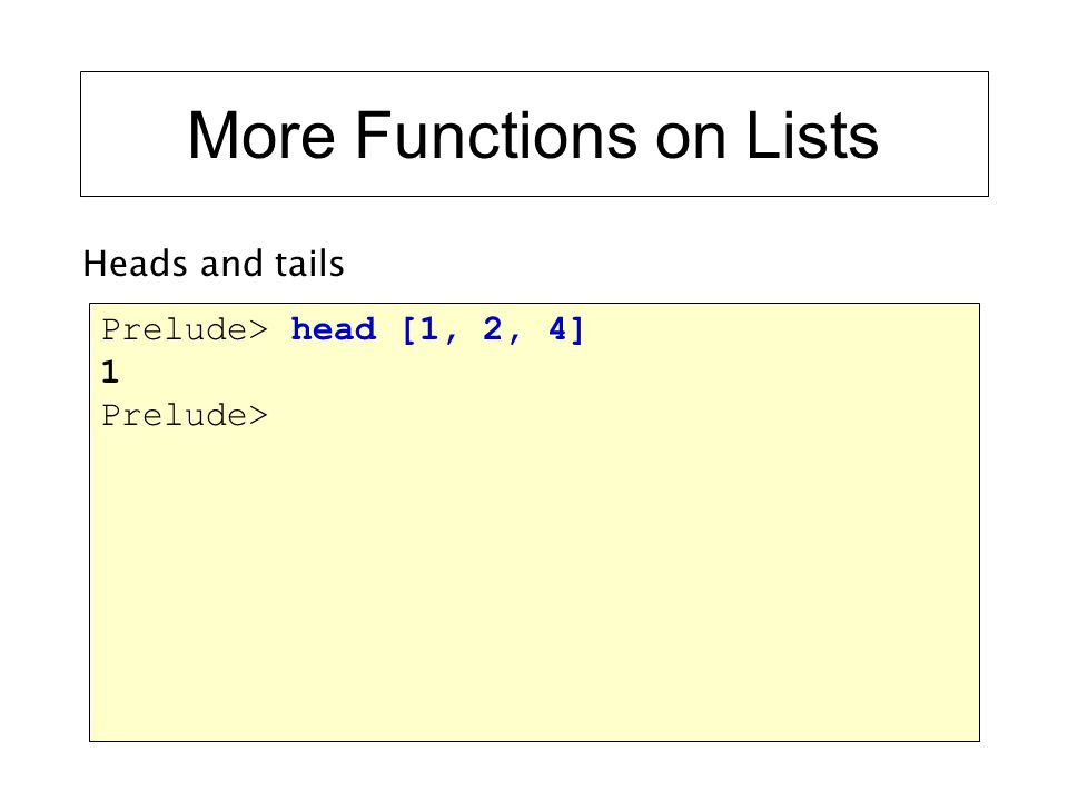 More Functions on Lists Prelude> head [1, 2, 4] 1 Prelude> Heads and tails