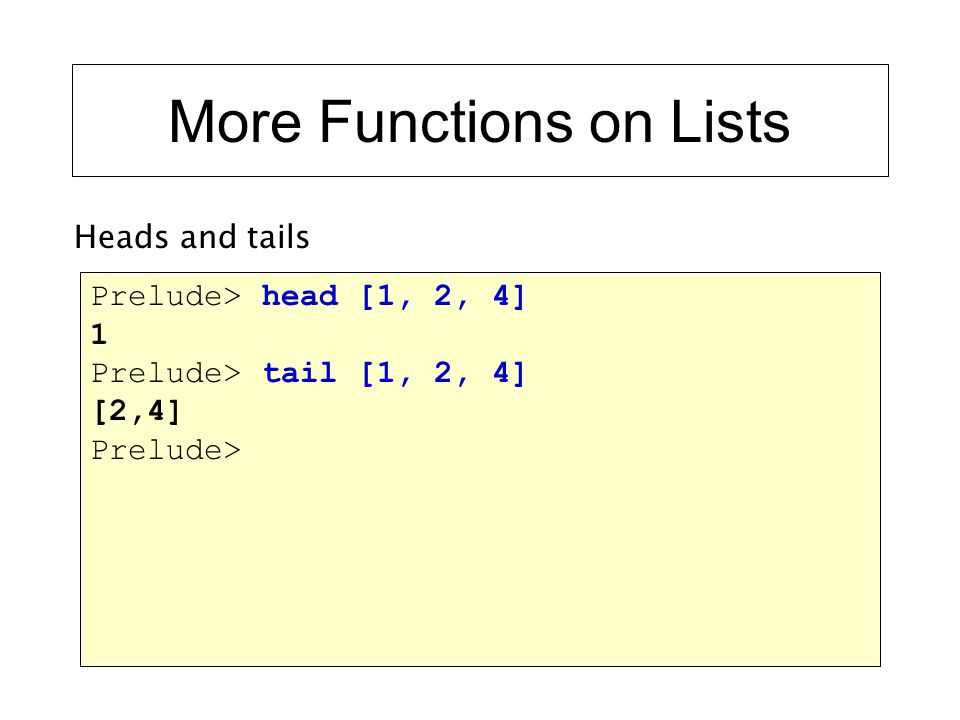 More Functions on Lists Prelude> head [1, 2, 4] 1 Prelude> tail [1, 2, 4] [2,4] Prelude> Heads and tails