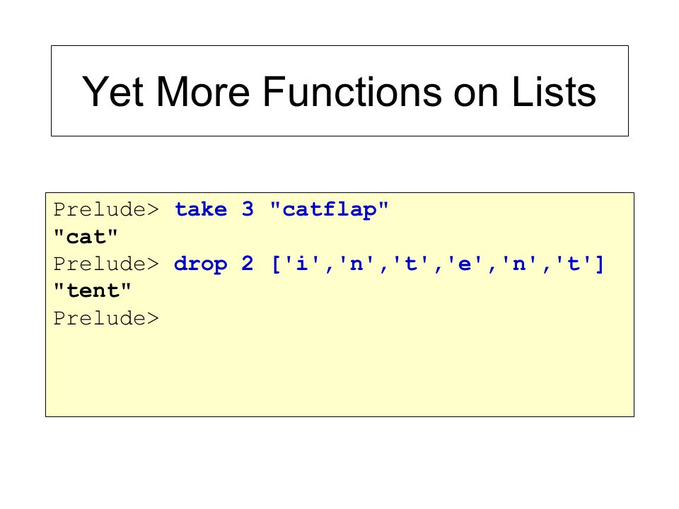 Yet More Functions on Lists Prelude> take 3