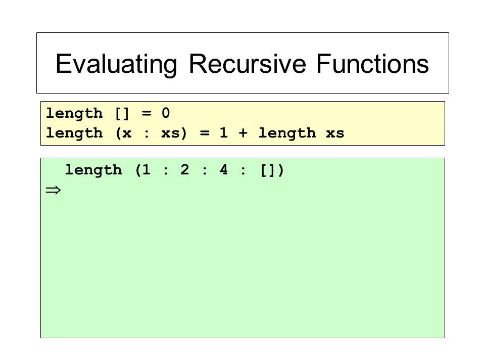 Evaluating Recursive Functions length [] = 0 length (x : xs) = 1 + length xs length (1 : 2 : 4 : []) 