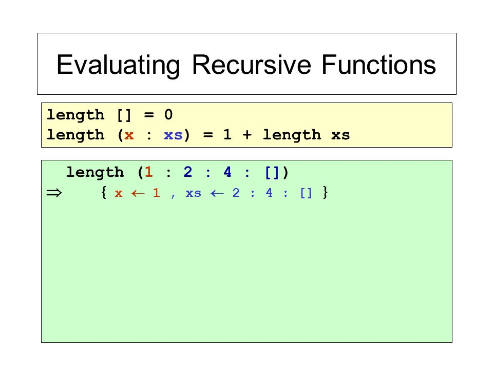 Evaluating Recursive Functions length [] = 0 length (x : xs) = 1 + length xs length (1 : 2 : 4 : [])  { x  1, xs  2 : 4 : [] }