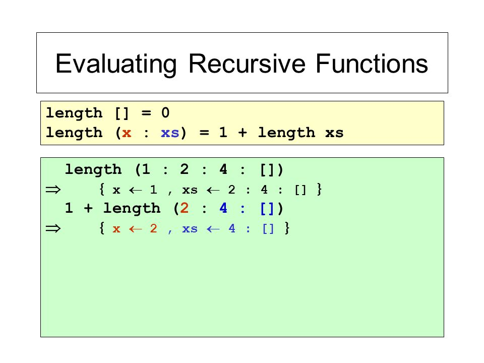 Evaluating Recursive Functions length [] = 0 length (x : xs) = 1 + length xs length (1 : 2 : 4 : [])  { x  1, xs  2 : 4 : [] } 1 + length (2 : 4 :