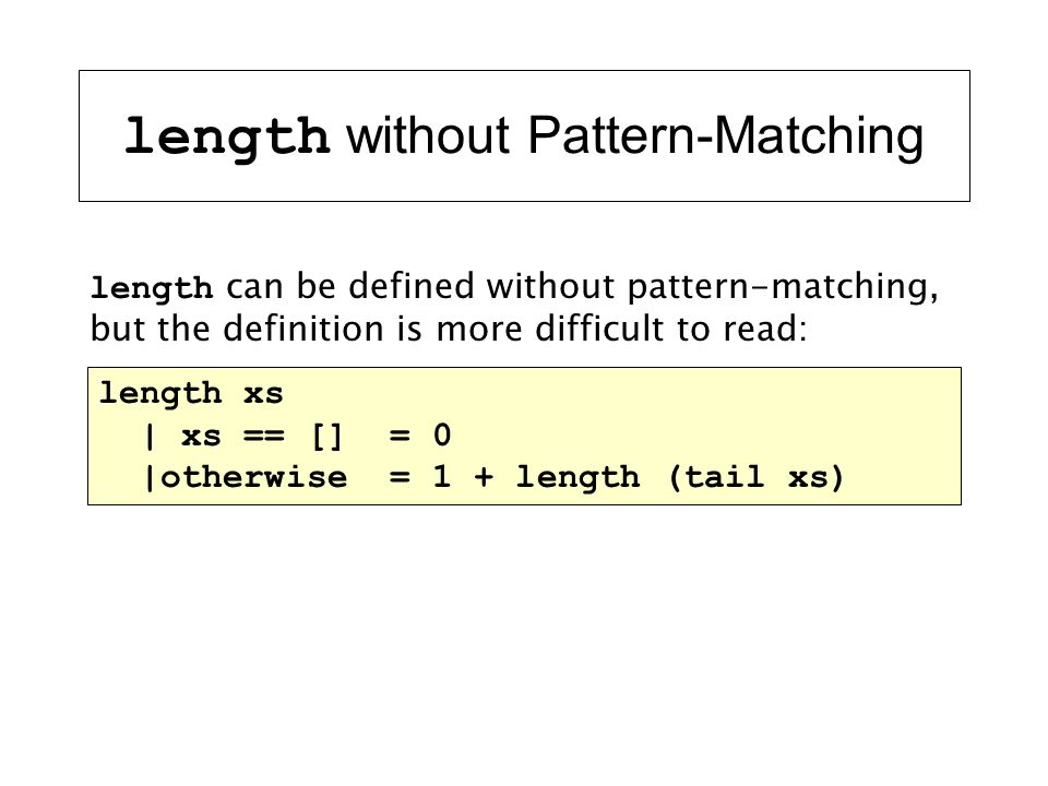 length without Pattern-Matching length xs | xs == [] = 0 |otherwise = 1 + length (tail xs) length can be defined without pattern-matching, but the def