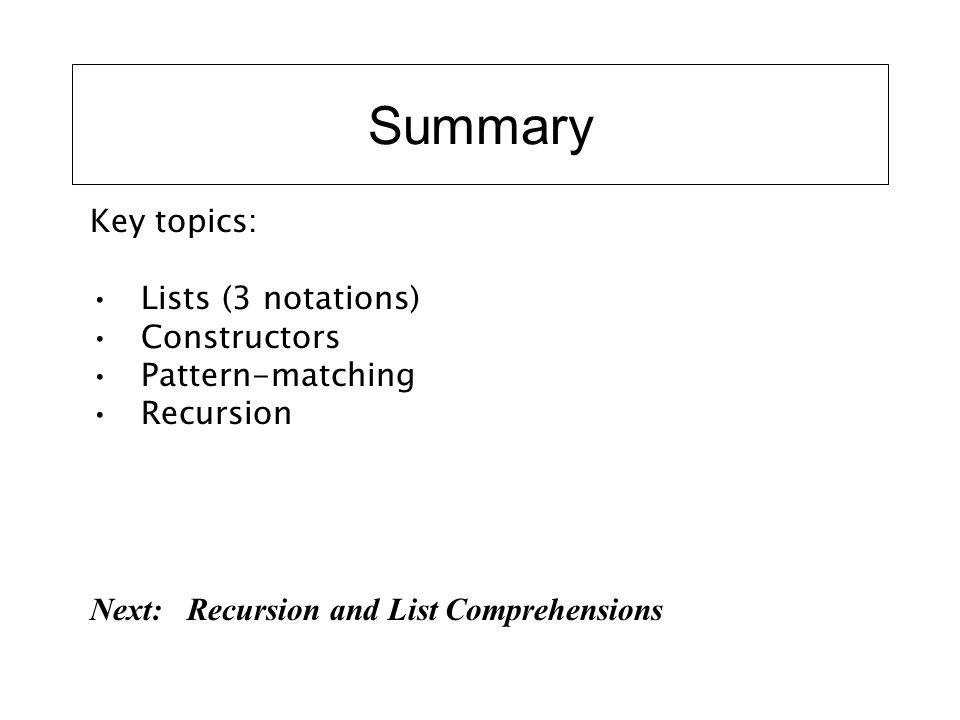 Summary Key topics: Lists (3 notations) Constructors Pattern-matching Recursion Next: Recursion and List Comprehensions