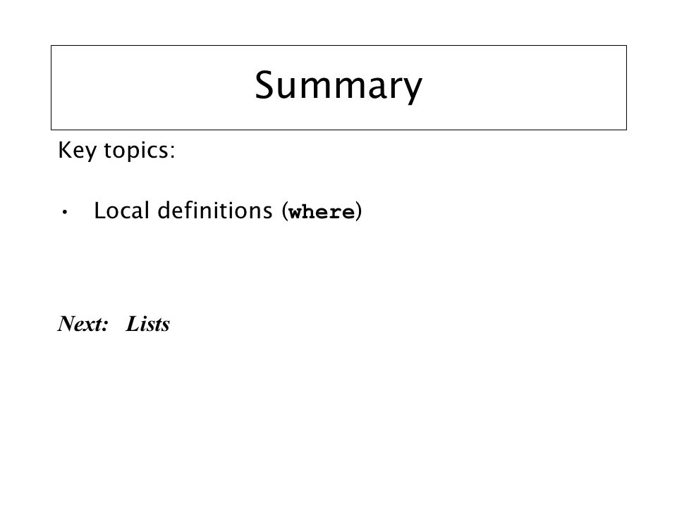 Summary Key topics: Local definitions ( where ) Next: Lists