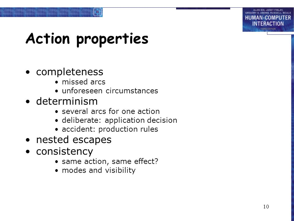 10 Action properties completeness missed arcs unforeseen circumstances determinism several arcs for one action deliberate: application decision accident: production rules nested escapes consistency same action, same effect.