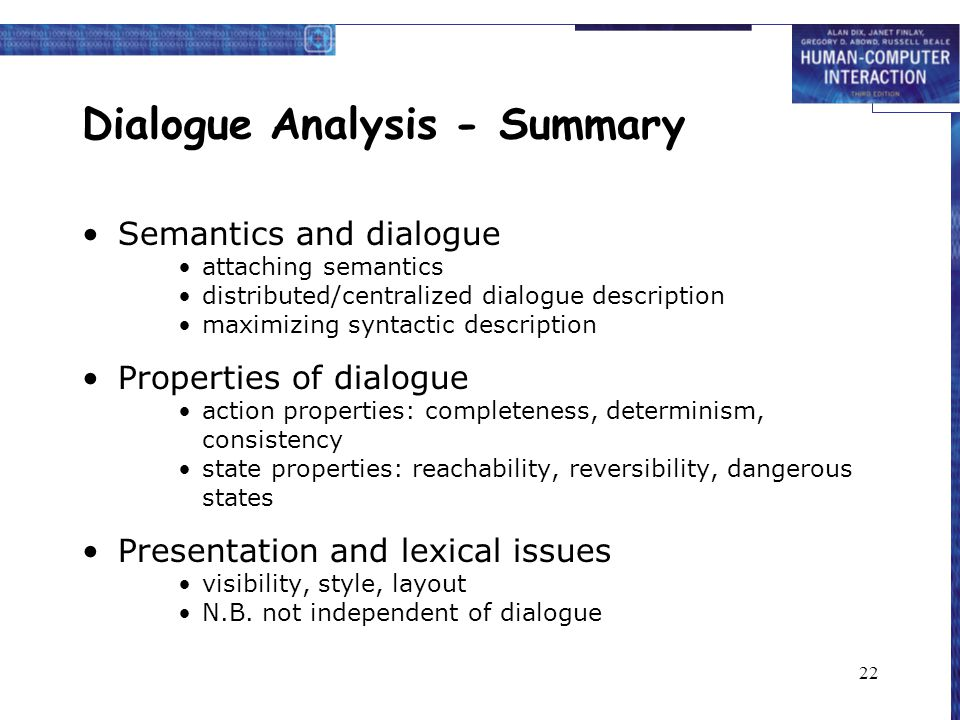 22 Dialogue Analysis - Summary Semantics and dialogue attaching semantics distributed/centralized dialogue description maximizing syntactic description Properties of dialogue action properties: completeness, determinism, consistency state properties: reachability, reversibility, dangerous states Presentation and lexical issues visibility, style, layout N.B.