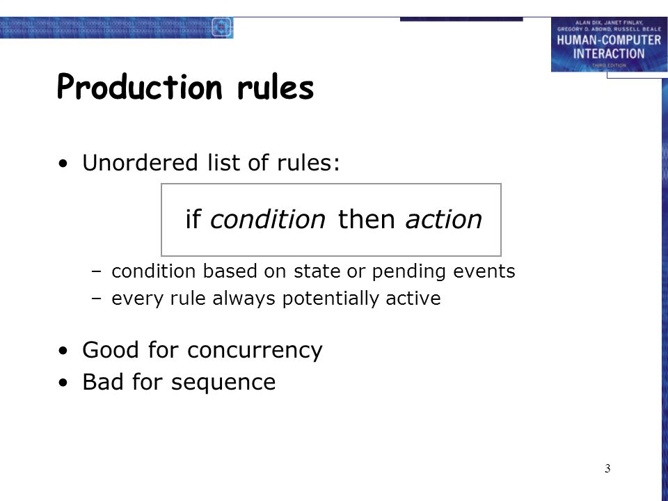 3 Production rules Unordered list of rules: if condition then action –condition based on state or pending events –every rule always potentially active Good for concurrency Bad for sequence