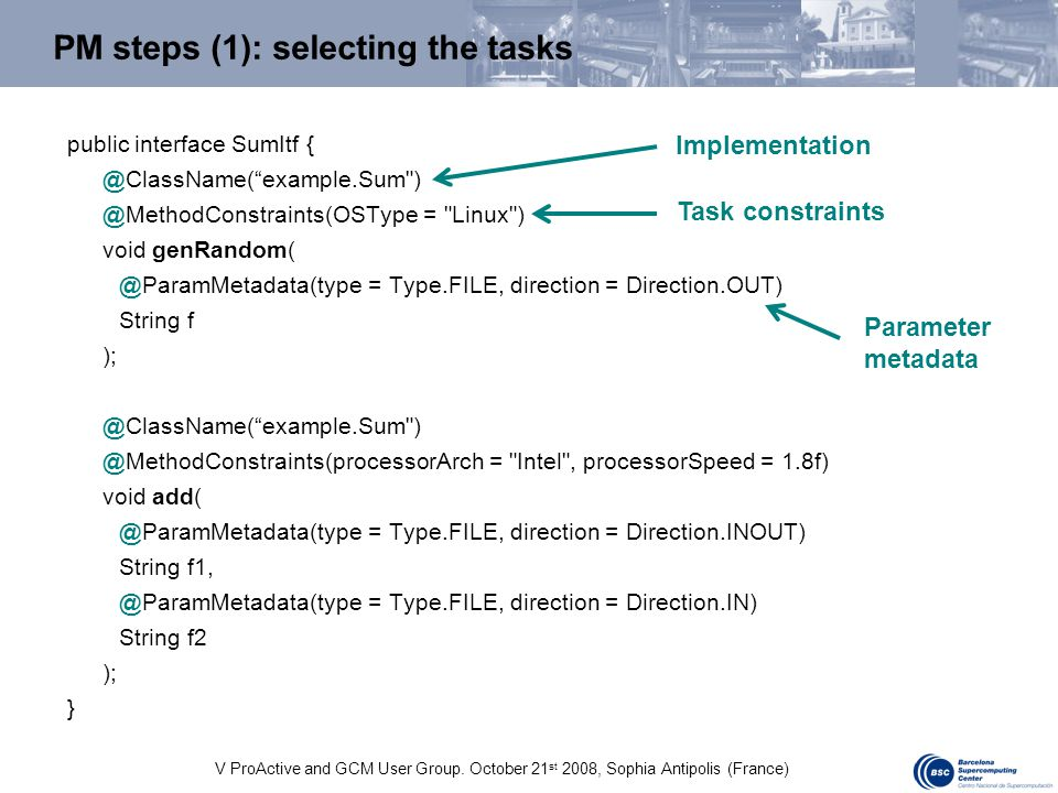V ProActive and GCM User Group. October 21 st 2008, Sophia Antipolis (France) PM steps (1): selecting the tasks public interface SumItf { @ClassName(""