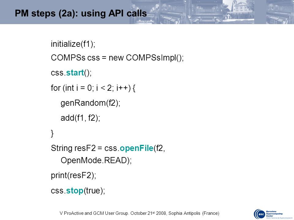 V ProActive and GCM User Group. October 21 st 2008, Sophia Antipolis (France) PM steps (2a): using API calls initialize(f1); COMPSs css = new COMPSsIm