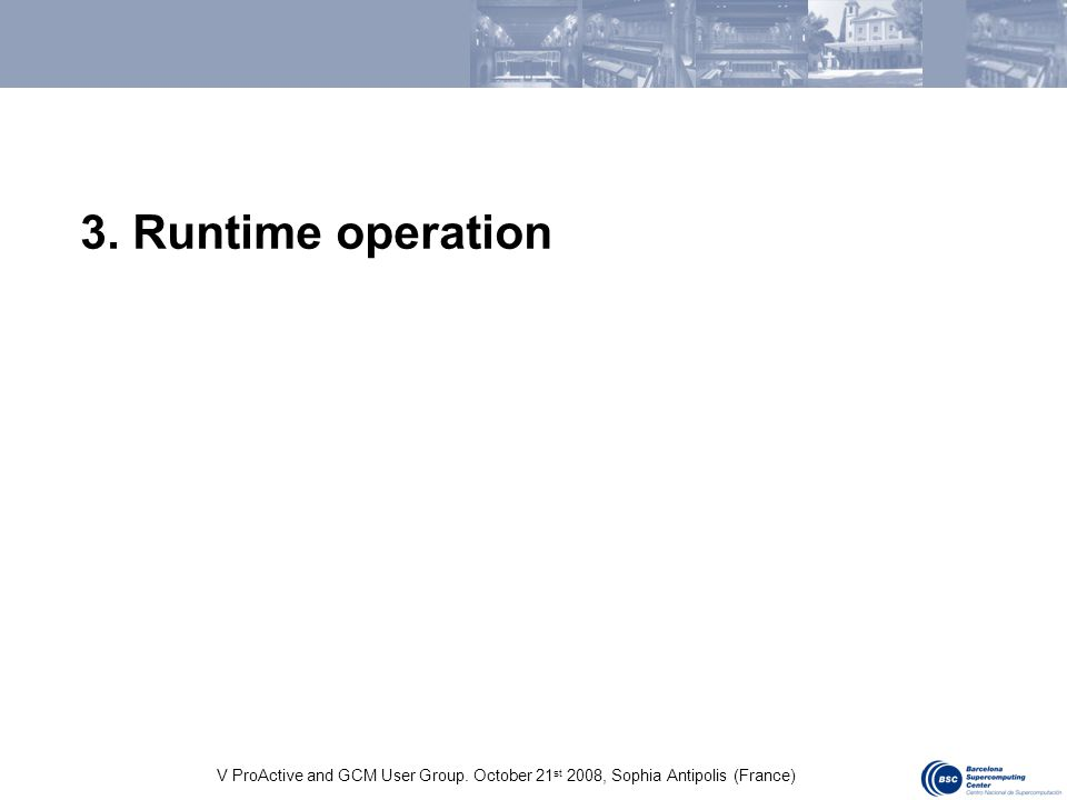 V ProActive and GCM User Group. October 21 st 2008, Sophia Antipolis (France) 3. Runtime operation