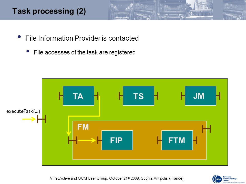 V ProActive and GCM User Group. October 21 st 2008, Sophia Antipolis (France) Task processing (2) TA JM FM FIPFTM TS File Information Provider is cont